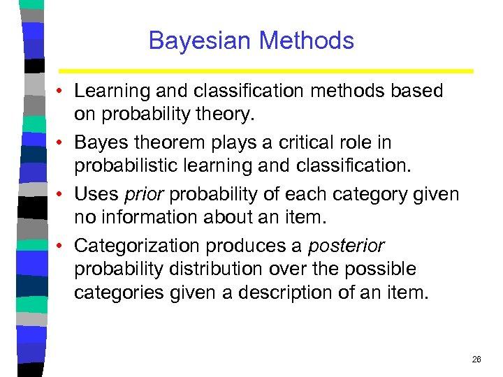 Bayesian Methods • Learning and classification methods based on probability theory. • Bayes theorem