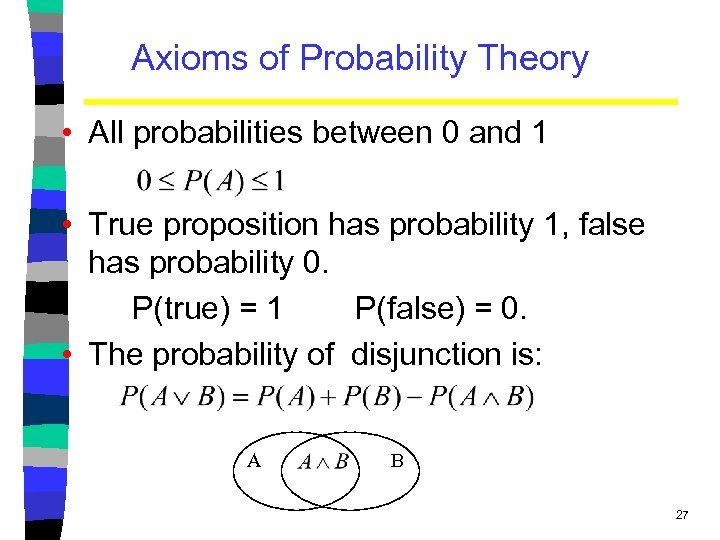Axioms of Probability Theory • All probabilities between 0 and 1 • True proposition