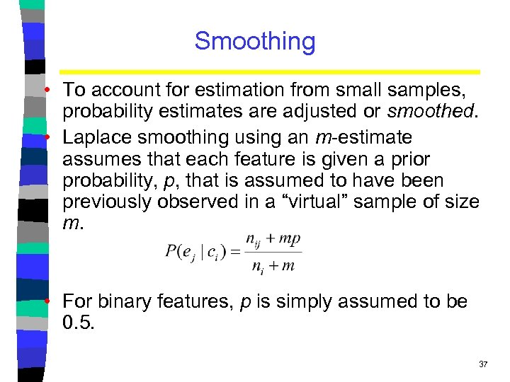 Smoothing • To account for estimation from small samples, probability estimates are adjusted or