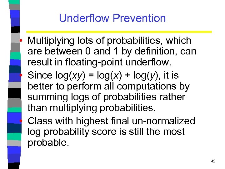Underflow Prevention • Multiplying lots of probabilities, which are between 0 and 1 by