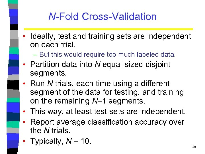 N-Fold Cross-Validation • Ideally, test and training sets are independent on each trial. –
