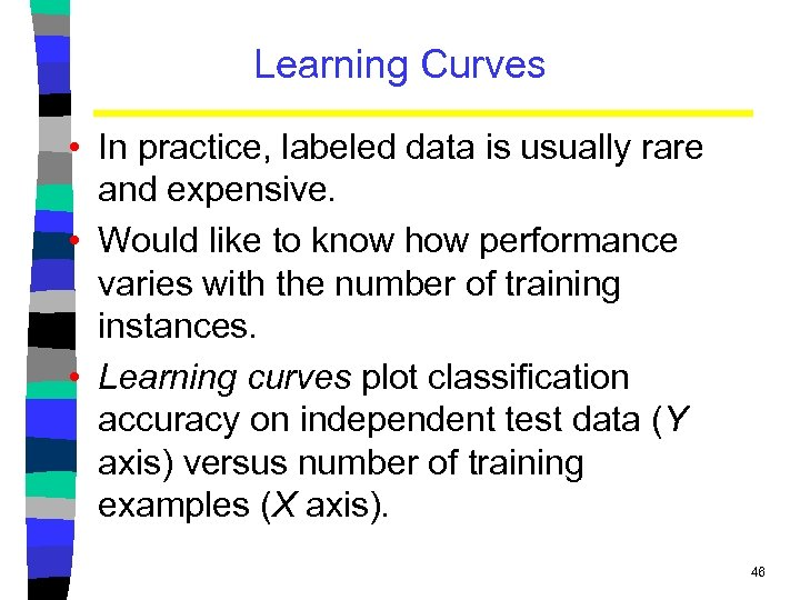 Learning Curves • In practice, labeled data is usually rare and expensive. • Would