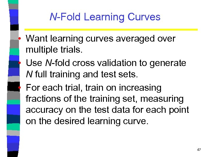 N-Fold Learning Curves • Want learning curves averaged over multiple trials. • Use N-fold