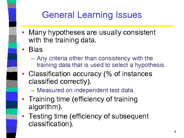 General Learning Issues • Many hypotheses are usually consistent with the training data. •