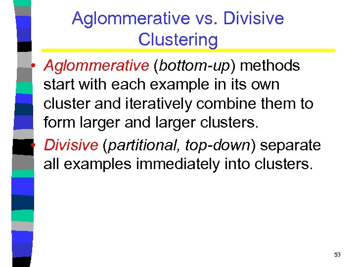 Aglommerative vs. Divisive Clustering • Aglommerative (bottom-up) methods start with each example in its