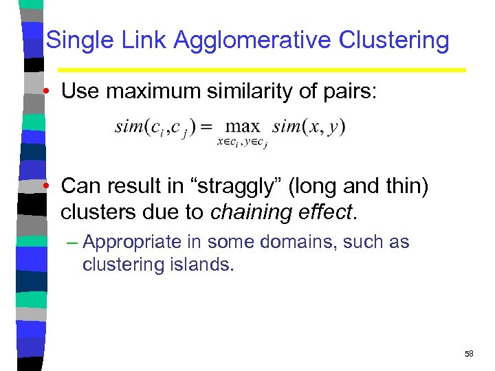 Single Link Agglomerative Clustering • Use maximum similarity of pairs: • Can result in