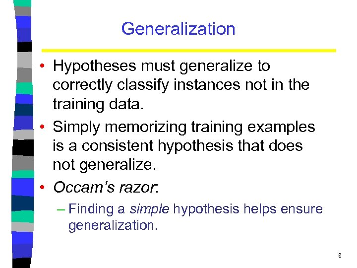 Generalization • Hypotheses must generalize to correctly classify instances not in the training data.