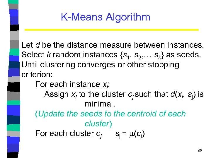 K-Means Algorithm Let d be the distance measure between instances. Select k random instances