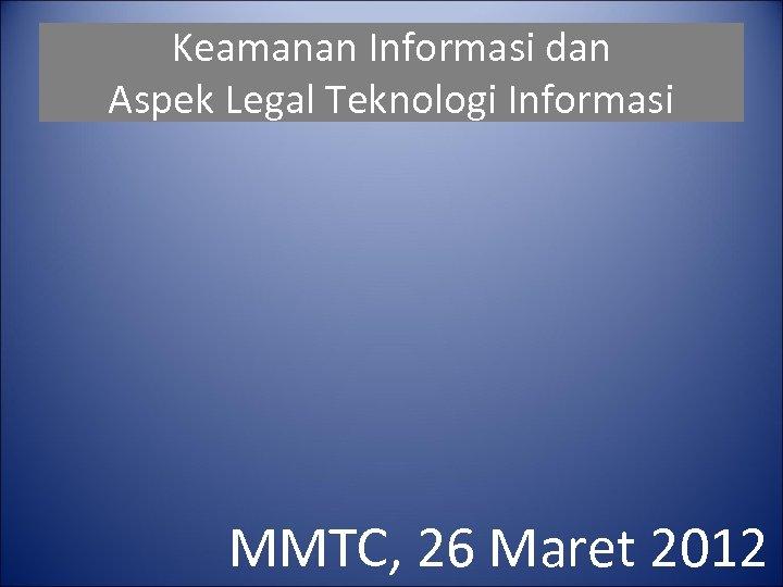 Keamanan Informasi dan Aspek Legal Teknologi Informasi MMTC, 26 Maret 2012