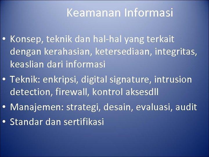 Keamanan Informasi • Konsep, teknik dan hal-hal yang terkait dengan kerahasian, ketersediaan, integritas, keaslian