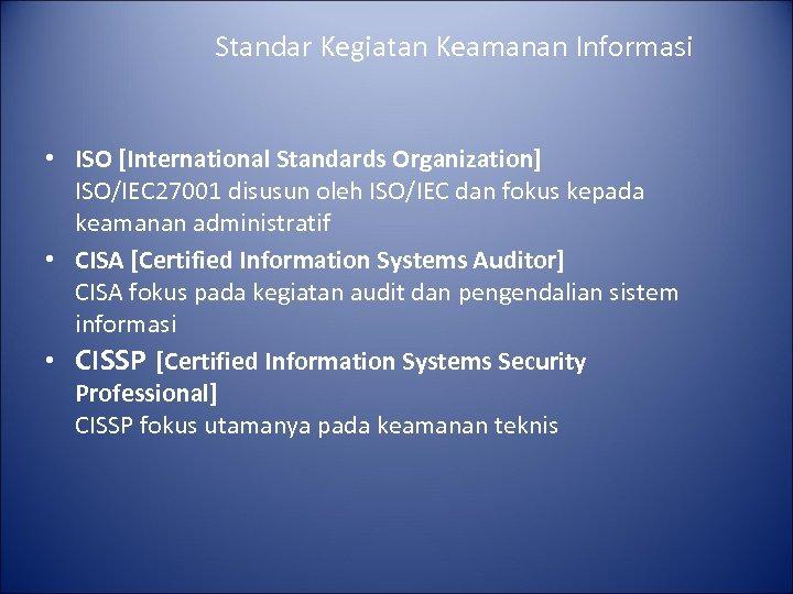 Standar Kegiatan Keamanan Informasi • ISO [International Standards Organization] ISO/IEC 27001 disusun oleh ISO/IEC