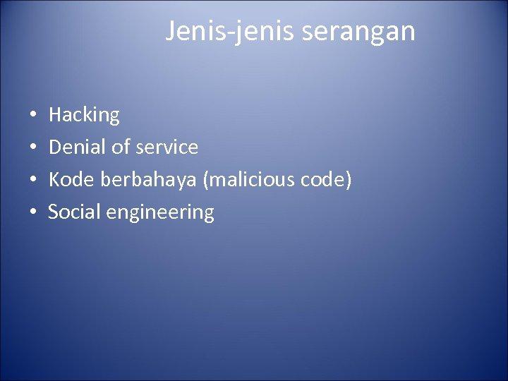 Jenis-jenis serangan • • Hacking Denial of service Kode berbahaya (malicious code) Social engineering