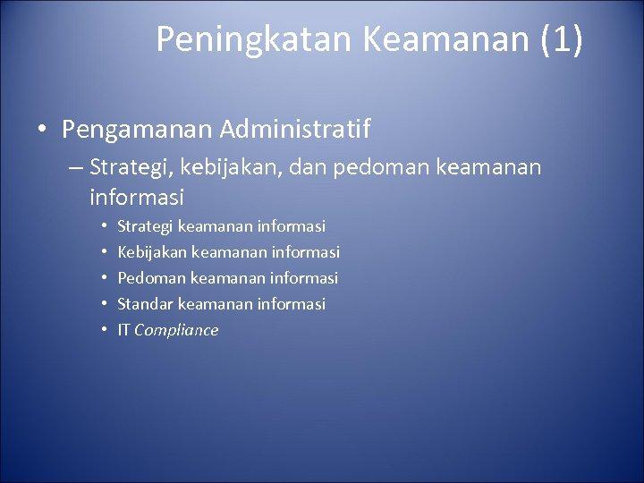 Peningkatan Keamanan (1) • Pengamanan Administratif – Strategi, kebijakan, dan pedoman keamanan informasi •