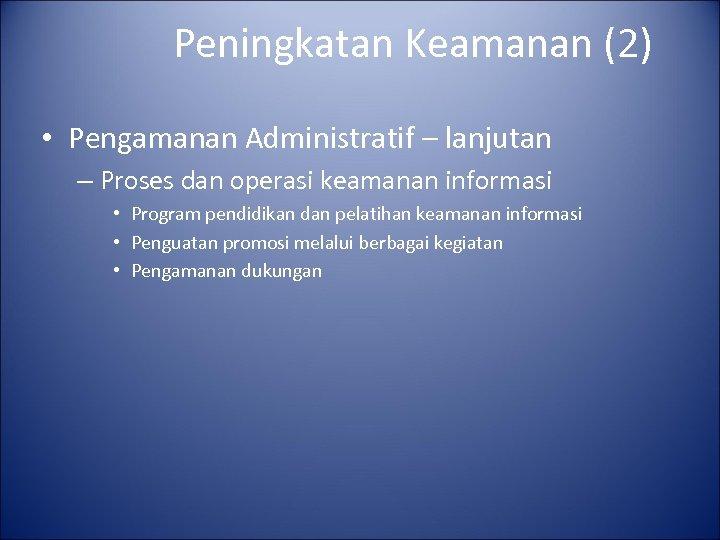 Peningkatan Keamanan (2) • Pengamanan Administratif – lanjutan – Proses dan operasi keamanan informasi