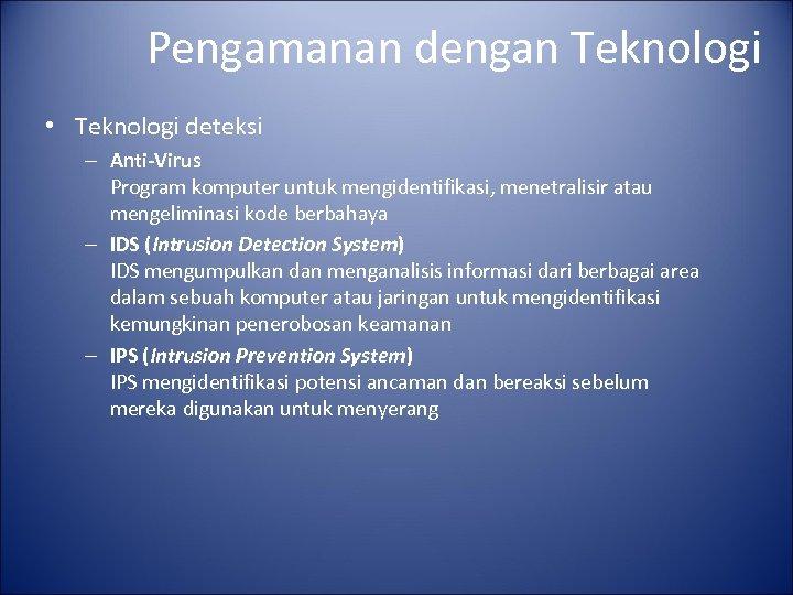 Pengamanan dengan Teknologi • Teknologi deteksi – Anti-Virus Program komputer untuk mengidentifikasi, menetralisir atau