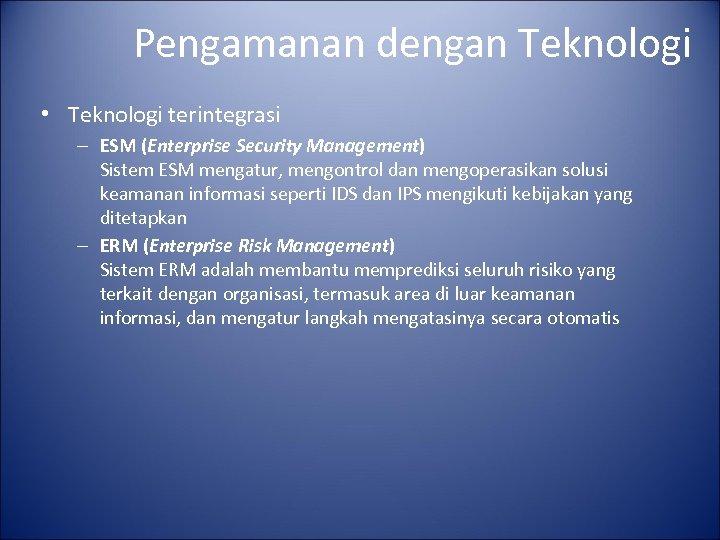 Pengamanan dengan Teknologi • Teknologi terintegrasi – ESM (Enterprise Security Management) Sistem ESM mengatur,