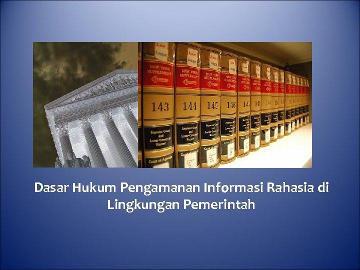 Dasar Hukum Pengamanan Informasi Rahasia di Lingkungan Pemerintah