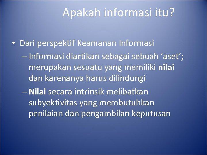 Apakah informasi itu? • Dari perspektif Keamanan Informasi – Informasi diartikan sebagai sebuah 'aset';