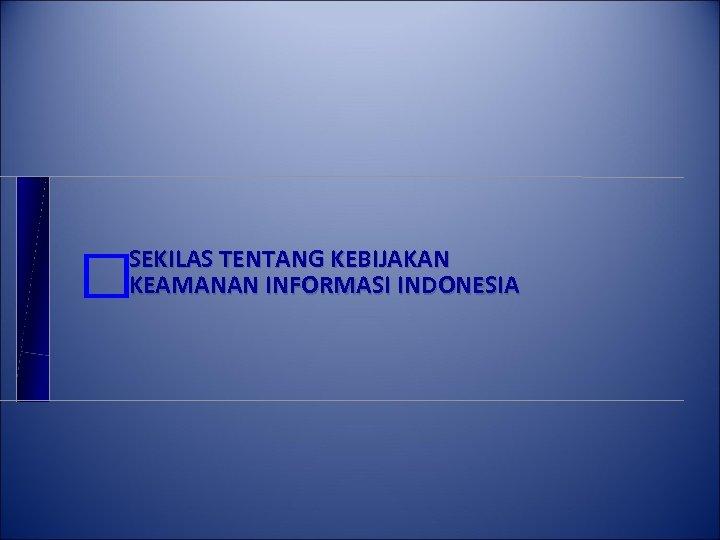 SEKILAS TENTANG KEBIJAKAN KEAMANAN INFORMASI INDONESIA