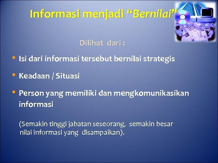 """Informasi menjadi """"Bernilai"""" Dilihat dari : • Isi dari informasi tersebut bernilai strategis •"""
