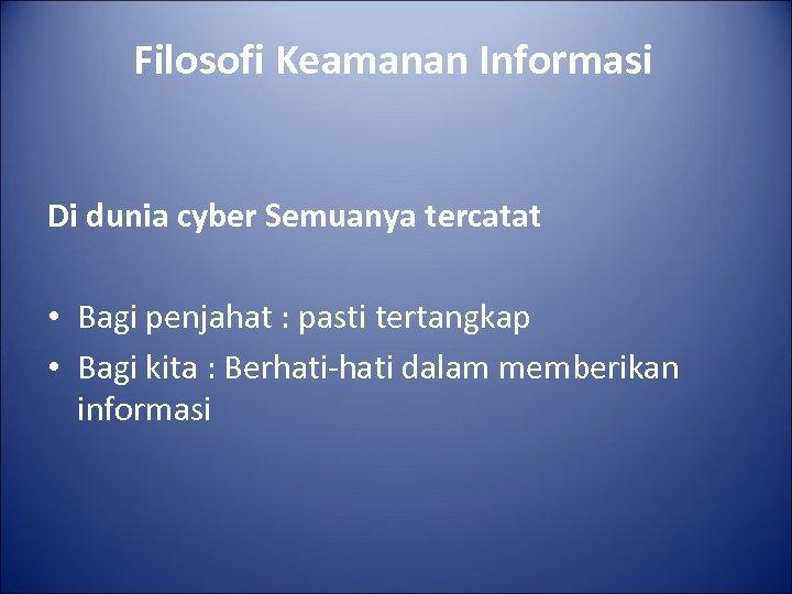 Filosofi Keamanan Informasi Di dunia cyber Semuanya tercatat • Bagi penjahat : pasti tertangkap