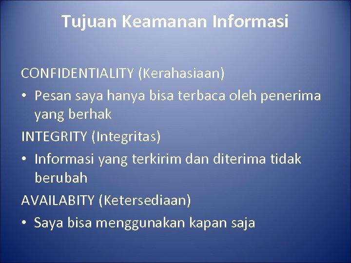 Tujuan Keamanan Informasi CONFIDENTIALITY (Kerahasiaan) • Pesan saya hanya bisa terbaca oleh penerima yang
