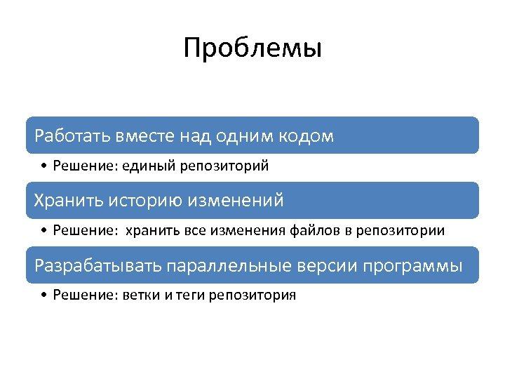 Проблемы Работать вместе над одним кодом • Решение: единый репозиторий Хранить историю изменений •