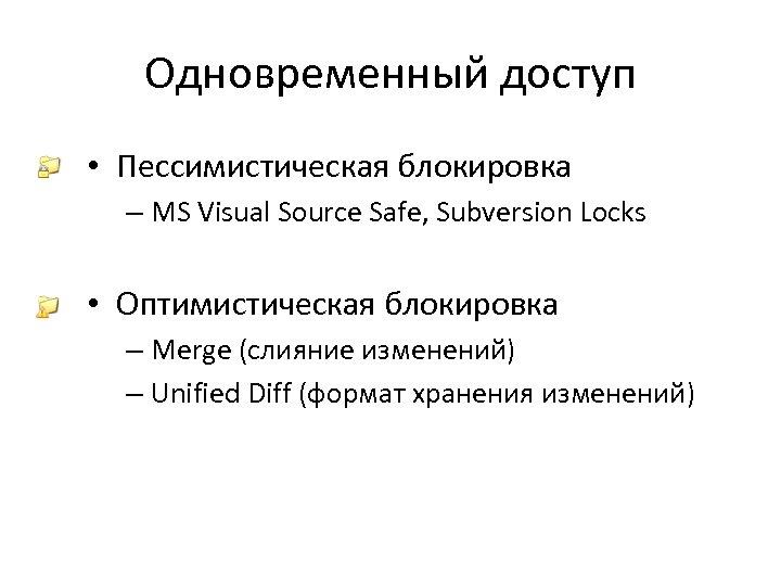 Одновременный доступ • Пессимистическая блокировка – MS Visual Source Safe, Subversion Locks • Оптимистическая