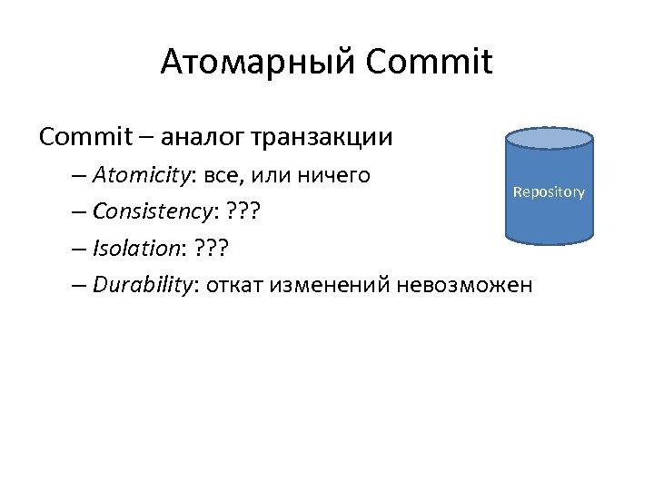 Атомарный Commit – аналог транзакции – Atomicity: все, или ничего Repository – Consistency: ?