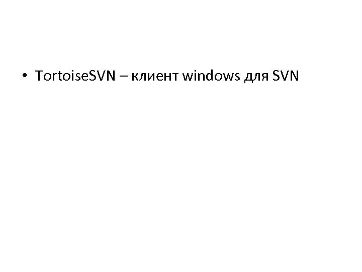 • Tortoise. SVN – клиент windows для SVN