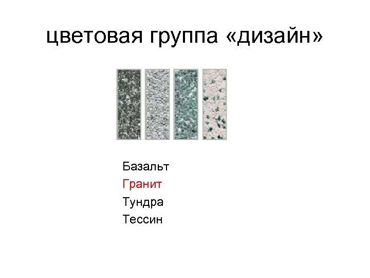 цветовая группа «дизайн» Базальт Гранит Тундра Тессин