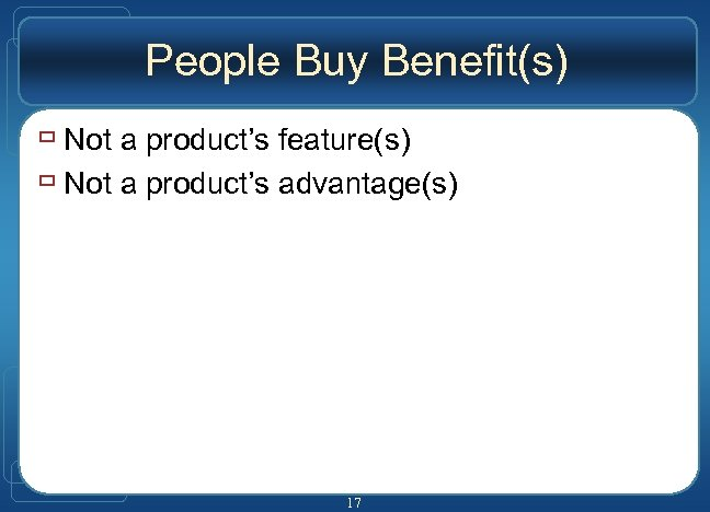 People Buy Benefit(s) ù Not a product's feature(s) ù Not a product's advantage(s) 17