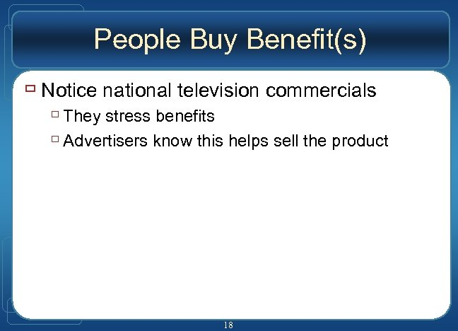 People Buy Benefit(s) ù Notice national television commercials ù They stress benefits ù Advertisers