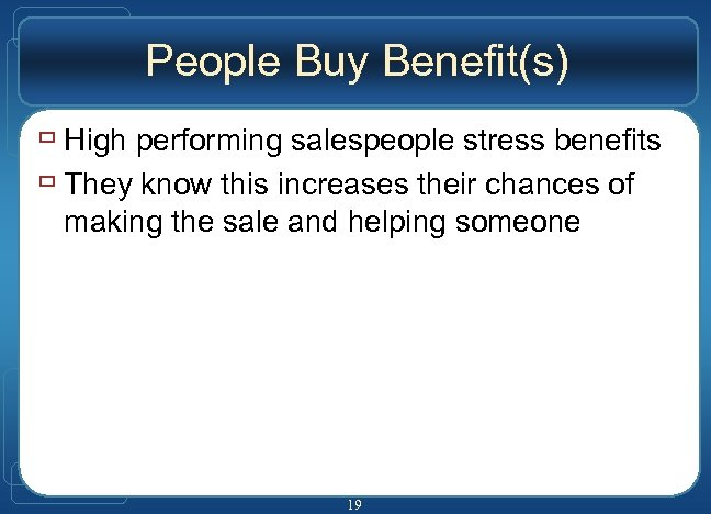 People Buy Benefit(s) ù High performing salespeople stress benefits ù They know this increases