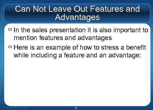 Can Not Leave Out Features and Advantages ù In the sales presentation it is