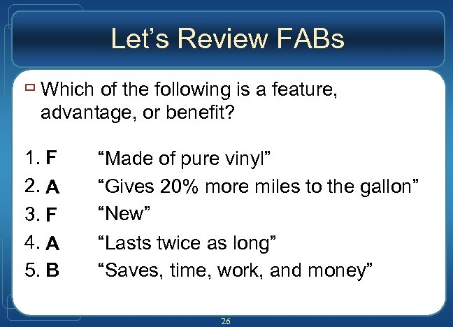 Let's Review FABs ù Which of the following is a feature, advantage, or benefit?