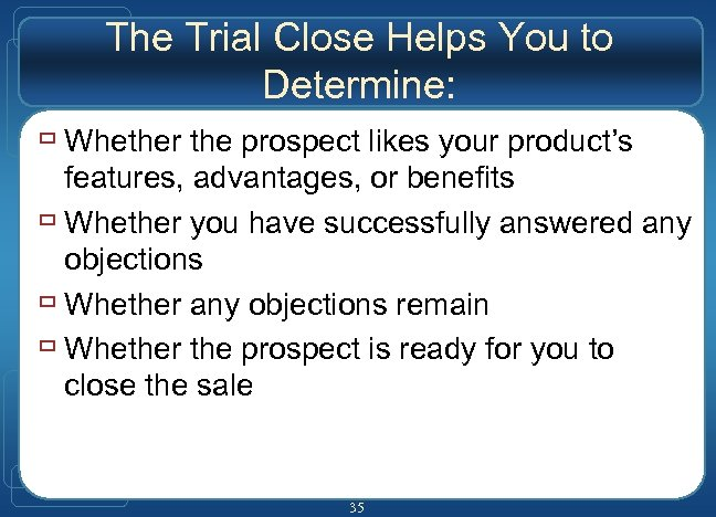 The Trial Close Helps You to Determine: ù Whether the prospect likes your product's