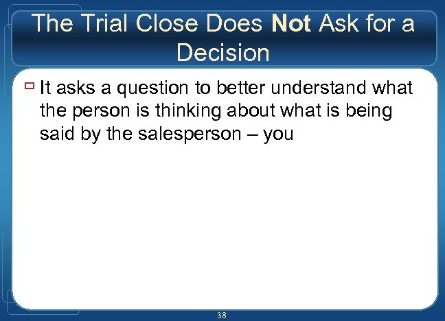 The Trial Close Does Not Ask for a Decision ù It asks a question