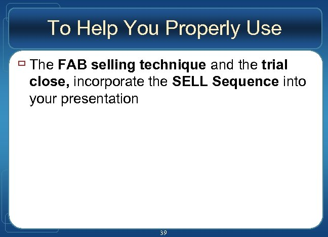 To Help You Properly Use ù The FAB selling technique and the trial close,