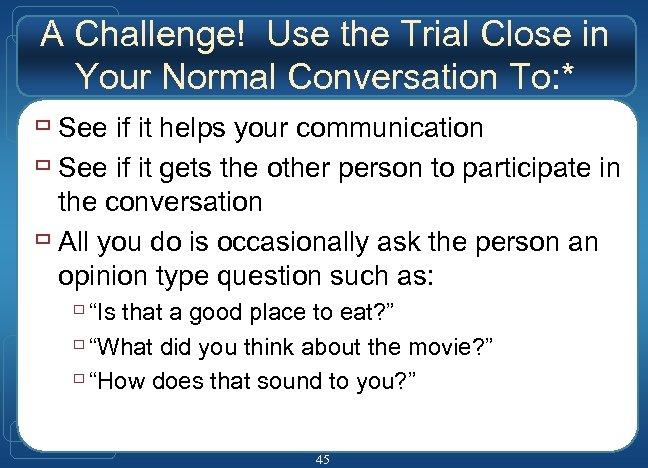 A Challenge! Use the Trial Close in Your Normal Conversation To: * ù See