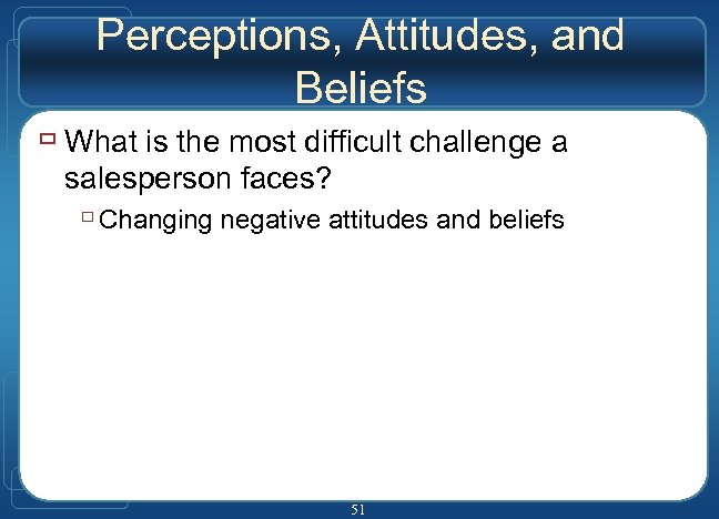 Perceptions, Attitudes, and Beliefs ù What is the most difficult challenge a salesperson faces?