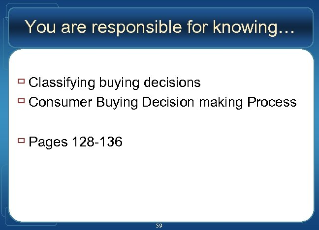 You are responsible for knowing… ù Classifying buying decisions ù Consumer Buying Decision making
