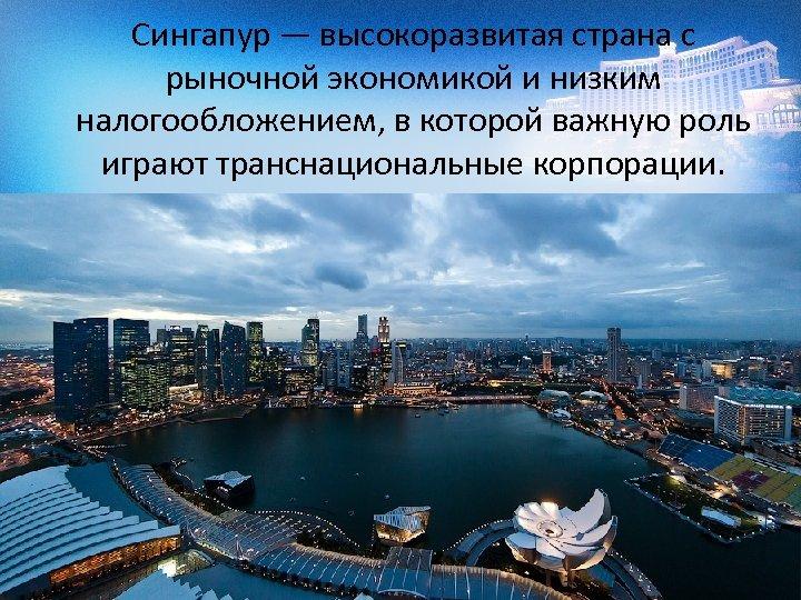 Сингапур — высокоразвитая страна с рыночной экономикой и низким налогообложением, в которой важную роль