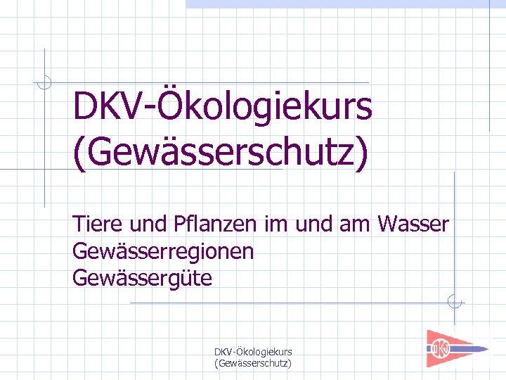 DKV-Ökologiekurs (Gewässerschutz) Tiere und Pflanzen im und am Wasser Gewässerregionen Gewässergüte DKV-Ökologiekurs (Gewässerschutz)