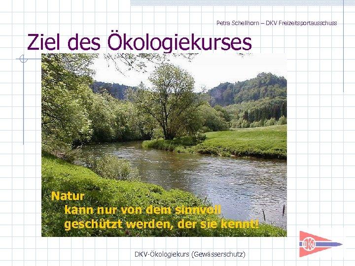 Petra Schellhorn – DKV Freizeitsportausschuss Ziel des Ökologiekurses Natur kann nur von dem sinnvoll
