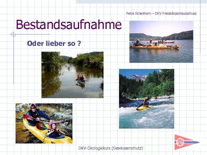 Petra Schellhorn – DKV Freizeitsportausschuss Bestandsaufnahme Oder lieber so ? DKV-Ökologiekurs (Gewässerschutz)
