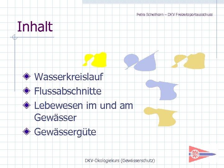 Petra Schellhorn – DKV Freizeitsportausschuss Inhalt Wasserkreislauf Flussabschnitte Lebewesen im und am Gewässergüte DKV-Ökologiekurs