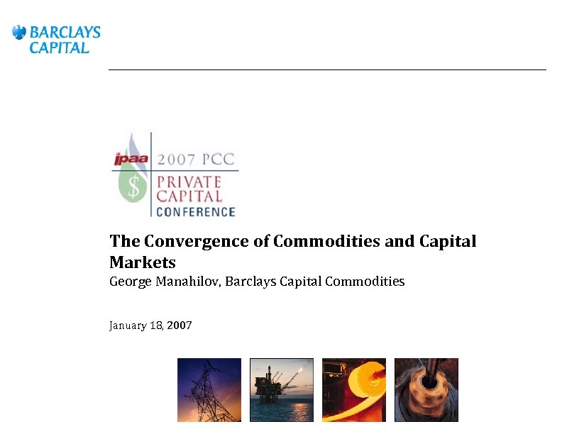 The Convergence of Commodities and Capital Markets George Manahilov, Barclays Capital Commodities January 18,