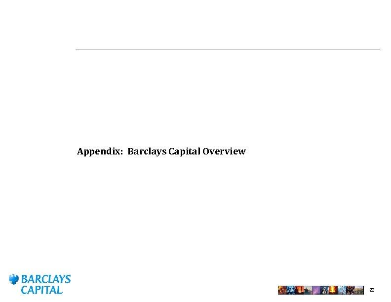 Appendix: Barclays Capital Overview 22