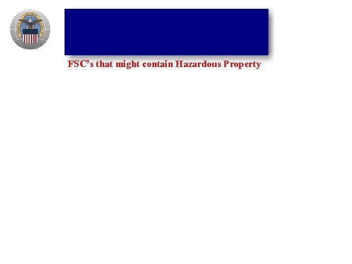 FSC's that might contain Hazardous Property
